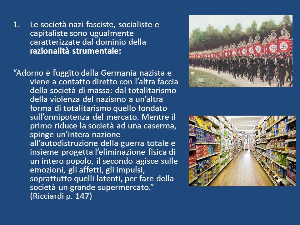 """1.Le società nazi-fasciste, socialiste e capitaliste sono ugualmente caratterizzate dal dominio della razionalità strumentale: """"Adorno è fuggito dalla"""
