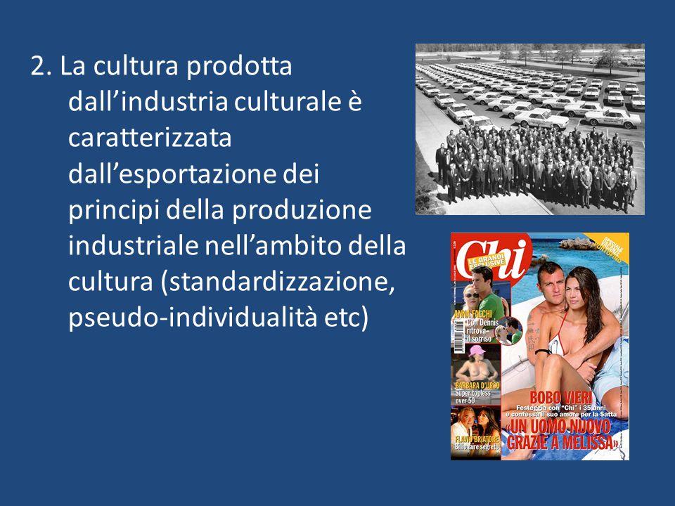 2. La cultura prodotta dall'industria culturale è caratterizzata dall'esportazione dei principi della produzione industriale nell'ambito della cultura