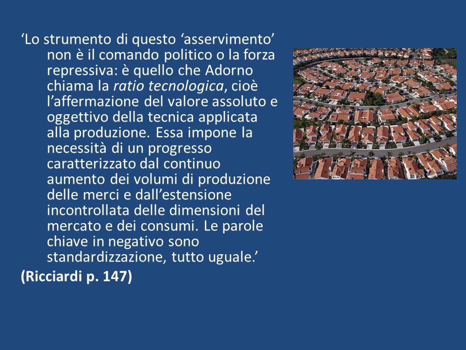 'Lo strumento di questo 'asservimento' non è il comando politico o la forza repressiva: è quello che Adorno chiama la ratio tecnologica, cioè l'afferm