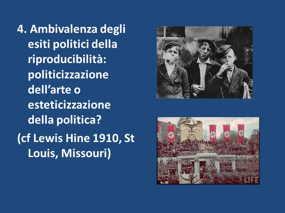 4. Ambivalenza degli esiti politici della riproducibilità: politicizzazione dell'arte o esteticizzazione della politica? (cf Lewis Hine 1910, St Louis