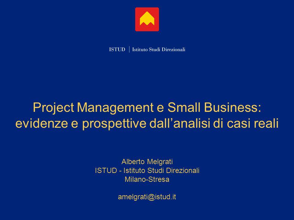 Project Management e Small Business: evidenze e prospettive dall'analisi di casi reali Alberto Melgrati ISTUD - Istituto Studi Direzionali Milano-Stresa amelgrati@istud.it