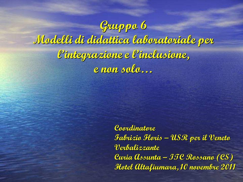 Gruppo 6 Modelli di didattica laboratoriale per l'integrazione e l'inclusione, e non solo… Coordinatore Fabrizio Floris – USR per il Veneto Verbalizzante Curia Assunta – ITC Rossano (CS) Hotel Altafiumara, 10 novembre 2011