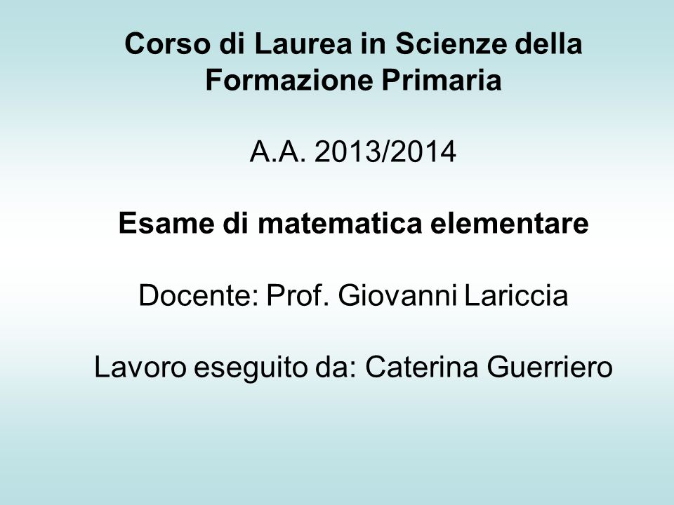 Corso di Laurea in Scienze della Formazione Primaria A.A. 2013/2014 Esame di matematica elementare Docente: Prof. Giovanni Lariccia Lavoro eseguito da