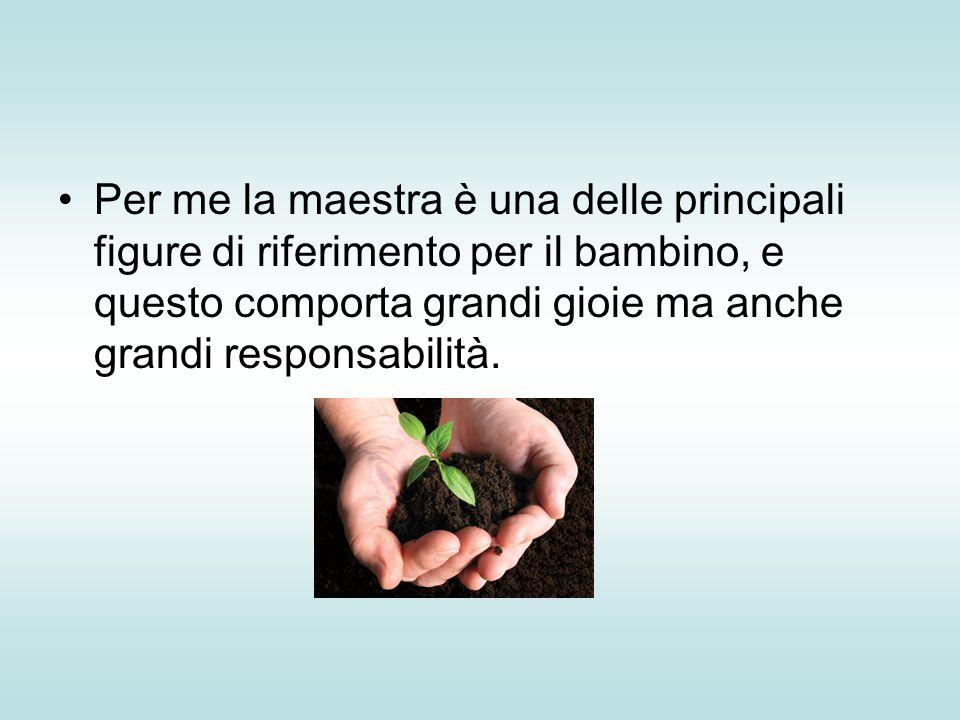 Per me la maestra è una delle principali figure di riferimento per il bambino, e questo comporta grandi gioie ma anche grandi responsabilità.