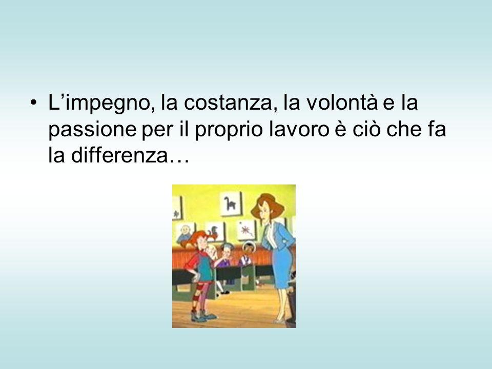 L'impegno, la costanza, la volontà e la passione per il proprio lavoro è ciò che fa la differenza…