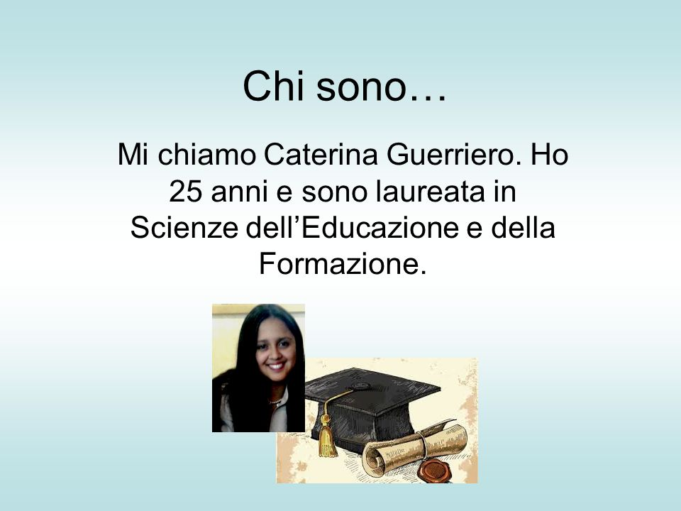 Chi sono… Mi chiamo Caterina Guerriero. Ho 25 anni e sono laureata in Scienze dell'Educazione e della Formazione.