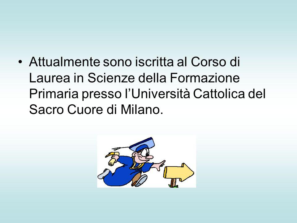 Attualmente sono iscritta al Corso di Laurea in Scienze della Formazione Primaria presso l'Università Cattolica del Sacro Cuore di Milano.