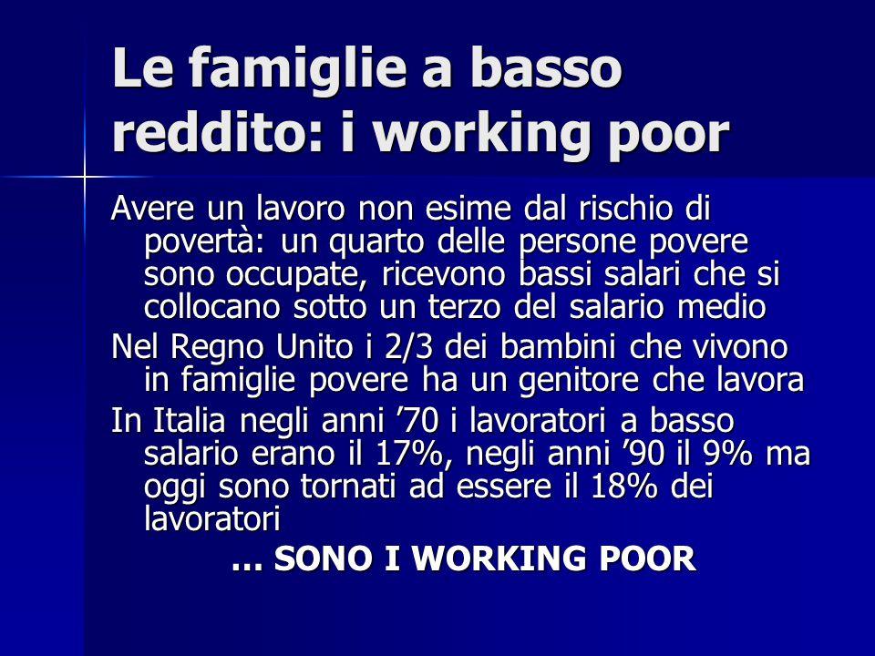 Le famiglie a basso reddito: i working poor Avere un lavoro non esime dal rischio di povertà: un quarto delle persone povere sono occupate, ricevono bassi salari che si collocano sotto un terzo del salario medio Nel Regno Unito i 2/3 dei bambini che vivono in famiglie povere ha un genitore che lavora In Italia negli anni '70 i lavoratori a basso salario erano il 17%, negli anni '90 il 9% ma oggi sono tornati ad essere il 18% dei lavoratori … SONO I WORKING POOR