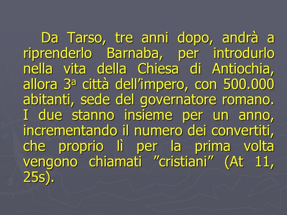 Da Tarso, tre anni dopo, andrà a riprenderlo Barnaba, per introdurlo nella vita della Chiesa di Antiochia, allora 3 a città dell'impero, con 500.000 abitanti, sede del governatore romano.