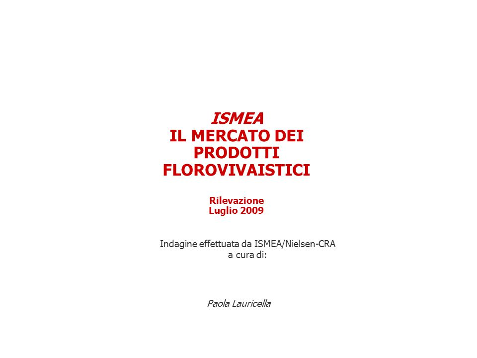 ISMEA IL MERCATO DEI PRODOTTI FLOROVIVAISTICI Rilevazione Luglio 2009 Paola Lauricella Indagine effettuata da ISMEA/Nielsen-CRA a cura di: