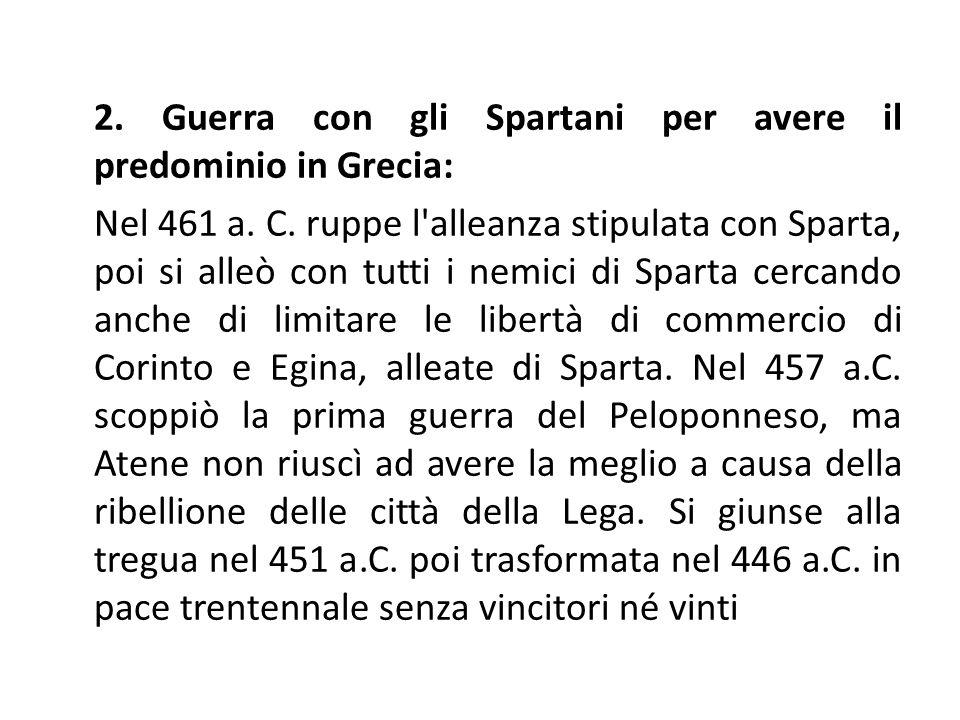 2. Guerra con gli Spartani per avere il predominio in Grecia: Nel 461 a. C. ruppe l'alleanza stipulata con Sparta, poi si alleò con tutti i nemici di