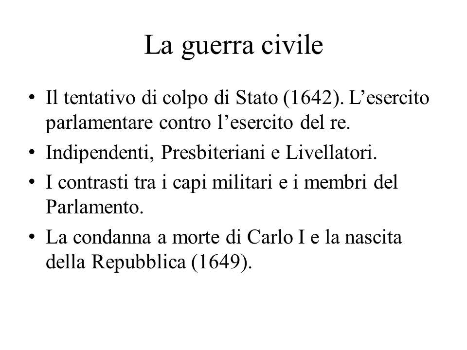 La guerra civile Il tentativo di colpo di Stato (1642). L'esercito parlamentare contro l'esercito del re. Indipendenti, Presbiteriani e Livellatori. I