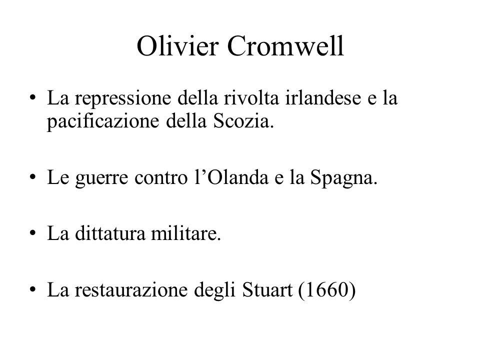Olivier Cromwell La repressione della rivolta irlandese e la pacificazione della Scozia. Le guerre contro l'Olanda e la Spagna. La dittatura militare.