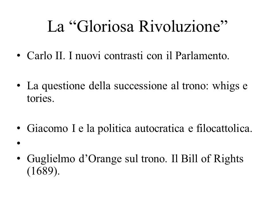 """La """"Gloriosa Rivoluzione"""" Carlo II. I nuovi contrasti con il Parlamento. La questione della successione al trono: whigs e tories. Giacomo I e la polit"""