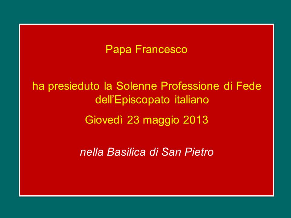 Papa Francesco ha presieduto la Solenne Professione di Fede dell'Episcopato italiano Giovedì 23 maggio 2013 nella Basilica di San Pietro Papa Francesco ha presieduto la Solenne Professione di Fede dell'Episcopato italiano Giovedì 23 maggio 2013 nella Basilica di San Pietro