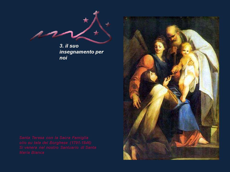 3. il suo insegnamento per noi Santa Teresa con la Sacra Famiglia olio su tela del Borghese (1791-1846) Si venera nel nostro Santuario di Santa Maria