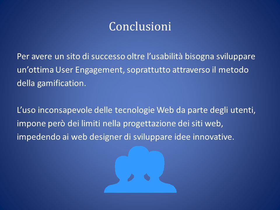 Conclusioni Per avere un sito di successo oltre l'usabilità bisogna sviluppare un'ottima User Engagement, soprattutto attraverso il metodo della gamification.