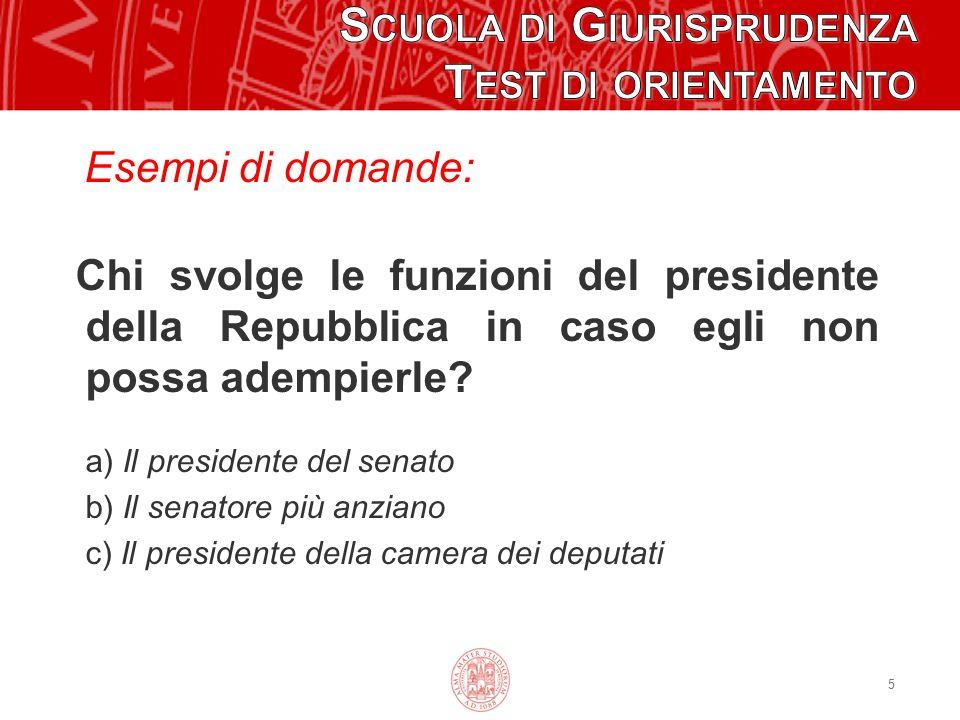 Esempi di domande: Chi svolge le funzioni del presidente della Repubblica in caso egli non possa adempierle? a) Il presidente del senato b) Il senator