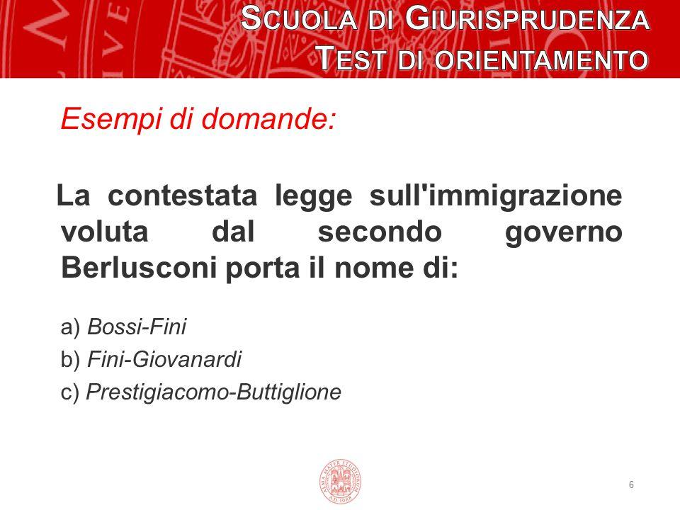 6 Esempi di domande: La contestata legge sull'immigrazione voluta dal secondo governo Berlusconi porta il nome di: a) Bossi-Fini b) Fini-Giovanardi c)