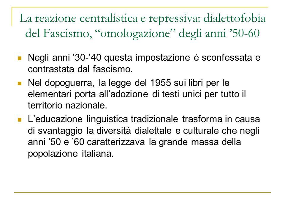 """La reazione centralistica e repressiva: dialettofobia del Fascismo, """"omologazione"""" degli anni '50-60 Negli anni '30-'40 questa impostazione è sconfess"""