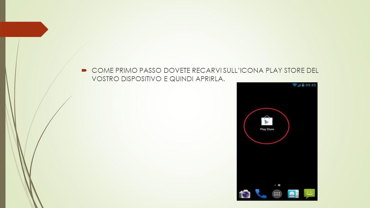  COME PRIMO PASSO DOVETE RECARVI SULL'ICONA PLAY STORE DEL VOSTRO DISPOSITIVO E QUINDI APRIRLA.