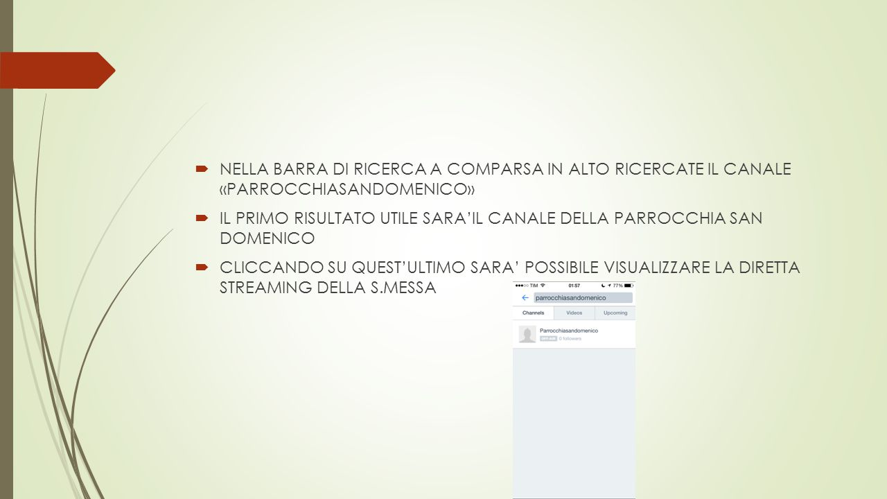  NELLA BARRA DI RICERCA A COMPARSA IN ALTO RICERCATE IL CANALE «PARROCCHIASANDOMENICO»  IL PRIMO RISULTATO UTILE SARA'IL CANALE DELLA PARROCCHIA SAN DOMENICO  CLICCANDO SU QUEST'ULTIMO SARA' POSSIBILE VISUALIZZARE LA DIRETTA STREAMING DELLA S.MESSA