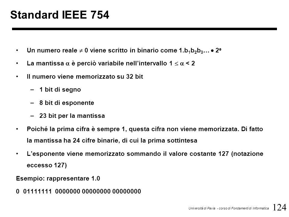 124 Università di Pavia - corso di Fondamenti di Informatica Standard IEEE 754 Un numero reale  0 viene scritto in binario come 1.b 1 b 2 b 3 …  2 e