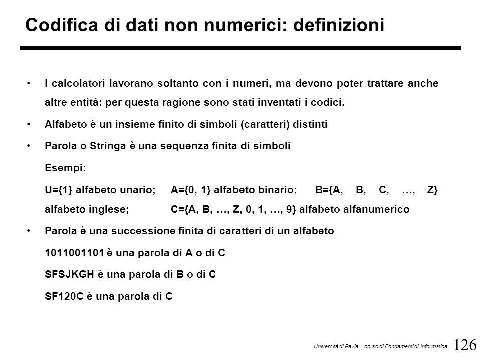 126 Università di Pavia - corso di Fondamenti di Informatica Codifica di dati non numerici: definizioni I calcolatori lavorano soltanto con i numeri,