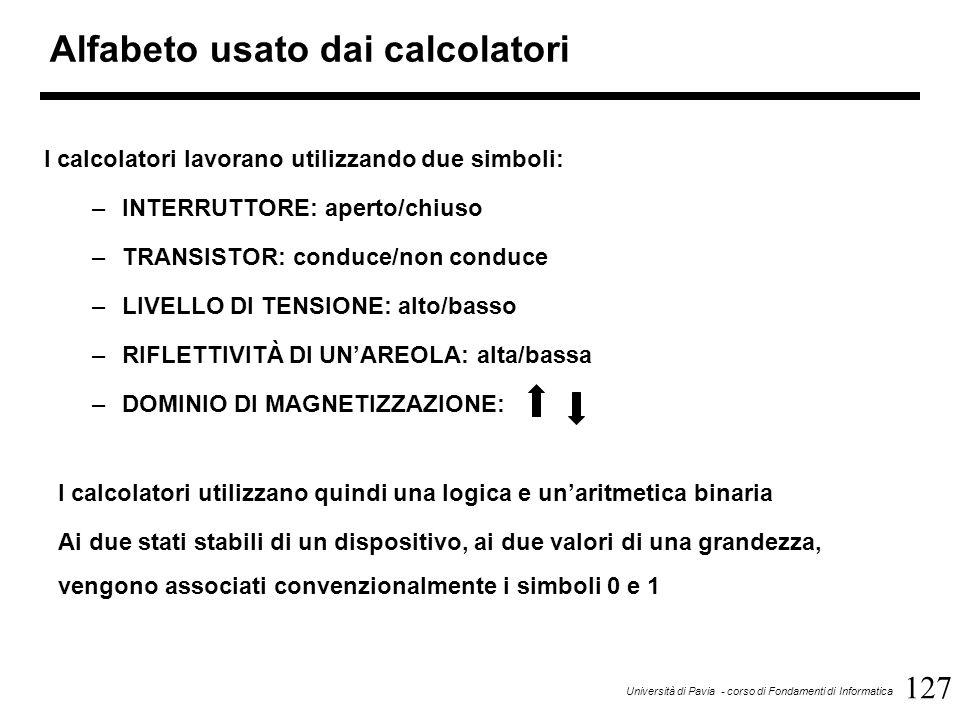 127 Università di Pavia - corso di Fondamenti di Informatica Alfabeto usato dai calcolatori I calcolatori lavorano utilizzando due simboli: –INTERRUTT