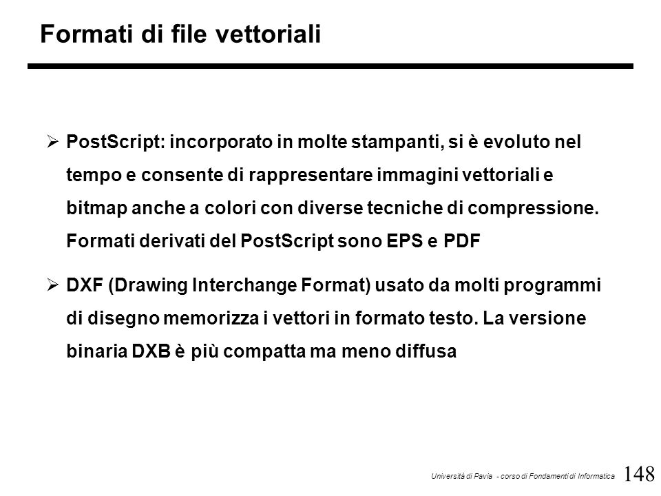 148 Università di Pavia - corso di Fondamenti di Informatica Formati di file vettoriali  PostScript: incorporato in molte stampanti, si è evoluto nel
