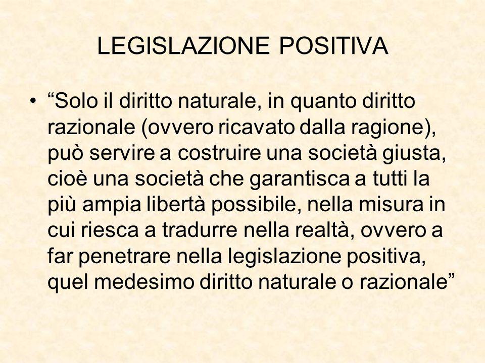 """LEGISLAZIONE POSITIVA """"Solo il diritto naturale, in quanto diritto razionale (ovvero ricavato dalla ragione), può servire a costruire una società gius"""