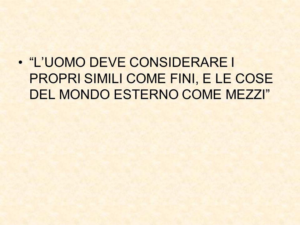 """""""L'UOMO DEVE CONSIDERARE I PROPRI SIMILI COME FINI, E LE COSE DEL MONDO ESTERNO COME MEZZI"""""""
