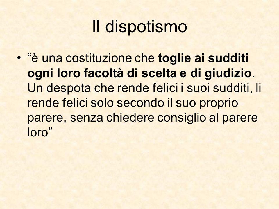 """Il dispotismo """"è una costituzione che toglie ai sudditi ogni loro facoltà di scelta e di giudizio. Un despota che rende felici i suoi sudditi, li rend"""
