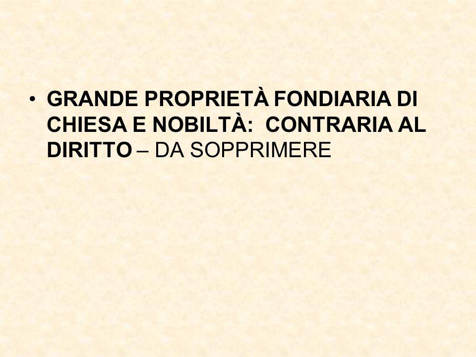 GRANDE PROPRIETÀ FONDIARIA DI CHIESA E NOBILTÀ: CONTRARIA AL DIRITTO – DA SOPPRIMERE