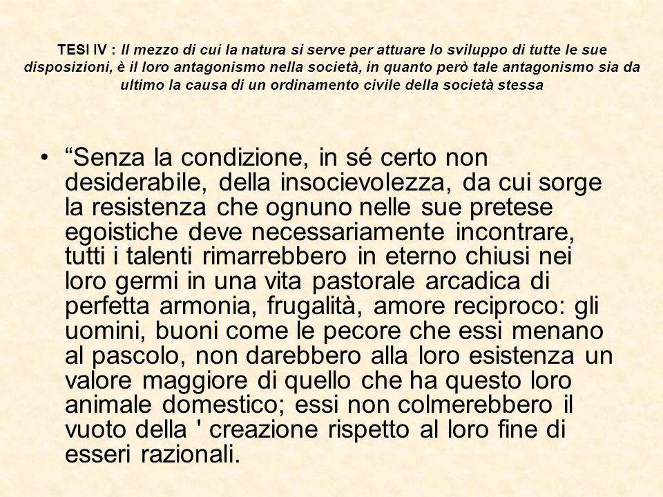 TESI IV : Il mezzo di cui la natura si serve per attuare lo sviluppo di tutte le sue disposizioni, è il loro antagonismo nella società, in quanto però