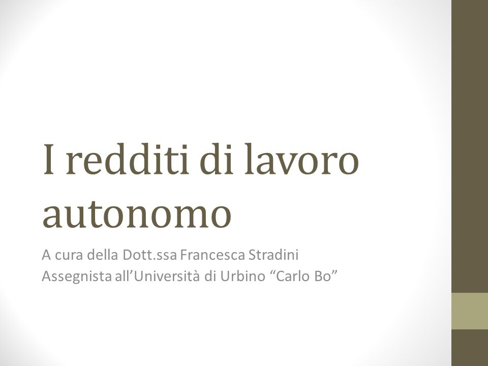 I redditi di lavoro autonomo A cura della Dott.ssa Francesca Stradini Assegnista all'Università di Urbino Carlo Bo