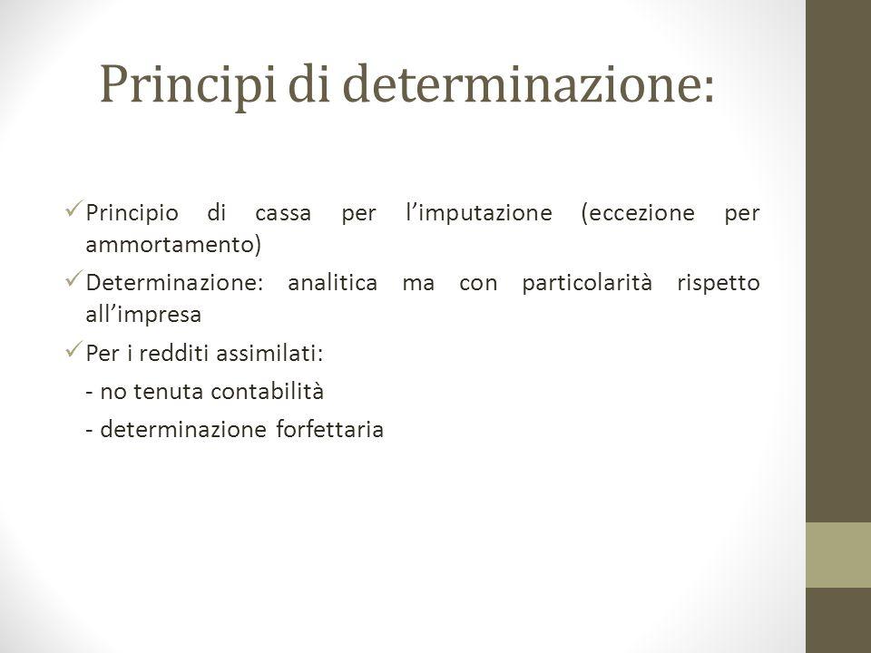 Principi di determinazione: Principio di cassa per l'imputazione (eccezione per ammortamento) Determinazione: analitica ma con particolarità rispetto all'impresa Per i redditi assimilati: - no tenuta contabilità - determinazione forfettaria