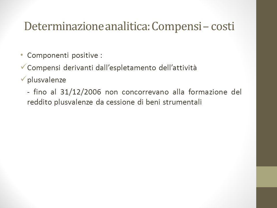 Determinazione analitica: Compensi – costi Componenti positive : Compensi derivanti dall'espletamento dell'attività plusvalenze - fino al 31/12/2006 non concorrevano alla formazione del reddito plusvalenze da cessione di beni strumentali