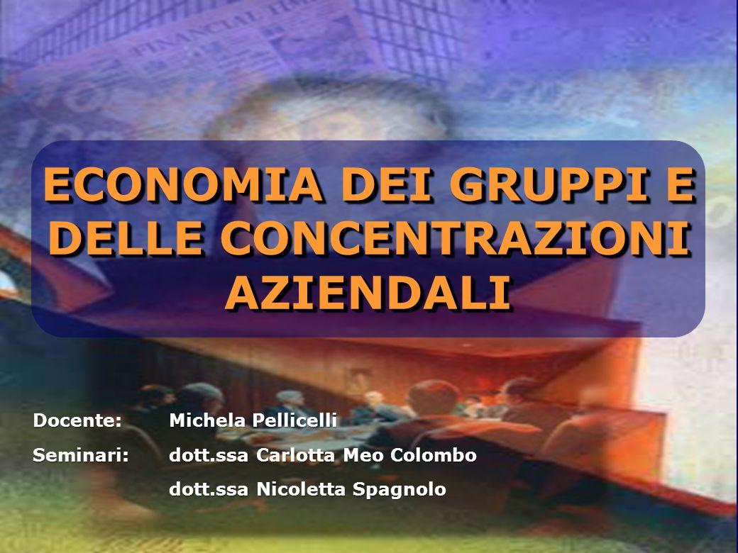 ECONOMIA DEI GRUPPI E DELLE CONCENTRAZIONI AZIENDALI Docente: Michela Pellicelli Seminari: dott.ssa Carlotta Meo Colombo dott.ssa Nicoletta Spagnolo