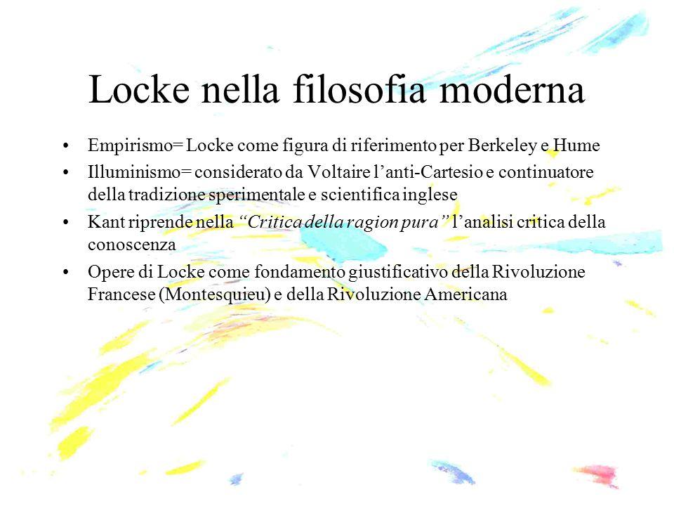 Locke nella filosofia moderna Empirismo= Locke come figura di riferimento per Berkeley e Hume Illuminismo= considerato da Voltaire l'anti-Cartesio e c