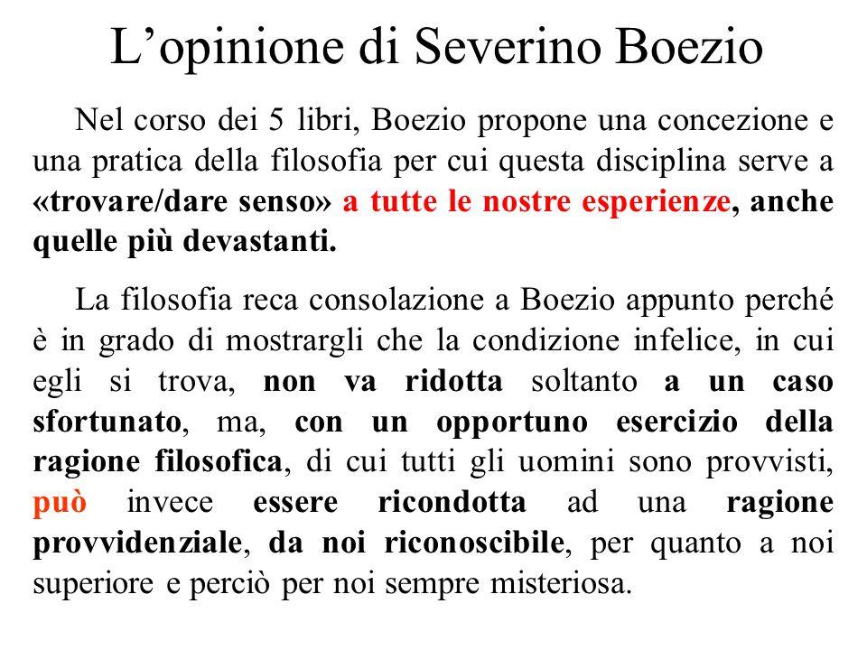 L'opinione di Severino Boezio Nel corso dei 5 libri, Boezio propone una concezione e una pratica della filosofia per cui questa disciplina serve a «tr