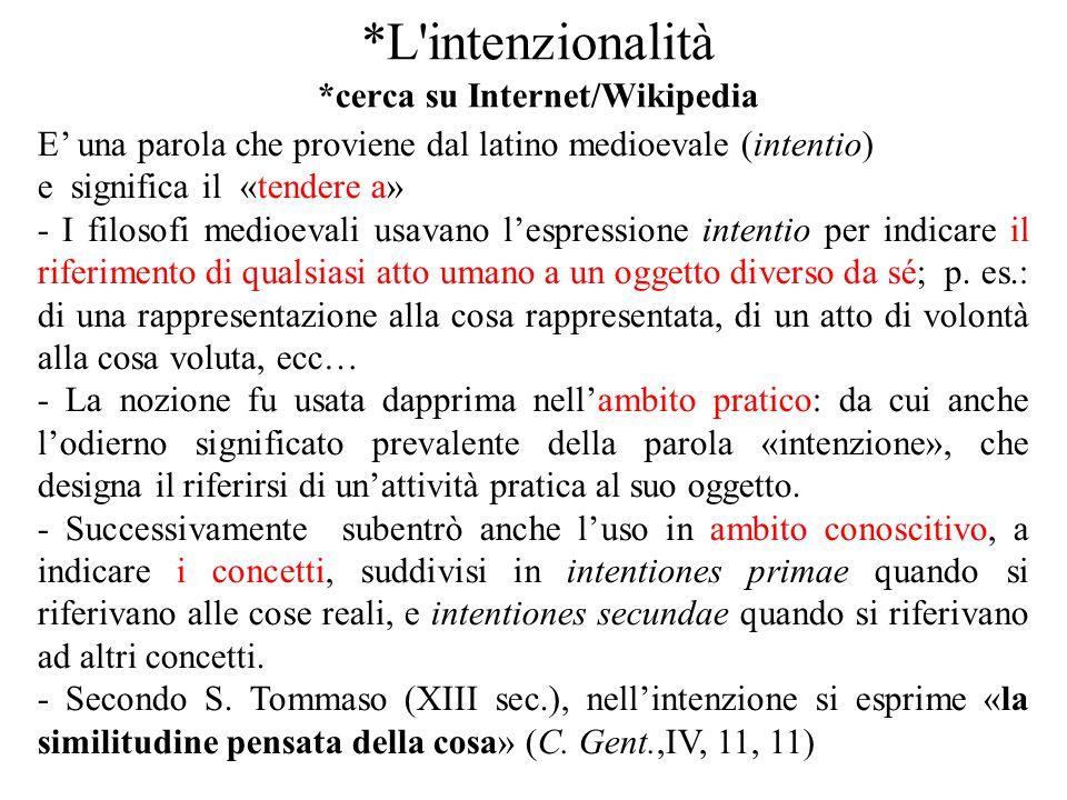 *L'intenzionalità *cerca su Internet/Wikipedia E' una parola che proviene dal latino medioevale (intentio) e significa il «tendere a» - I filosofi med