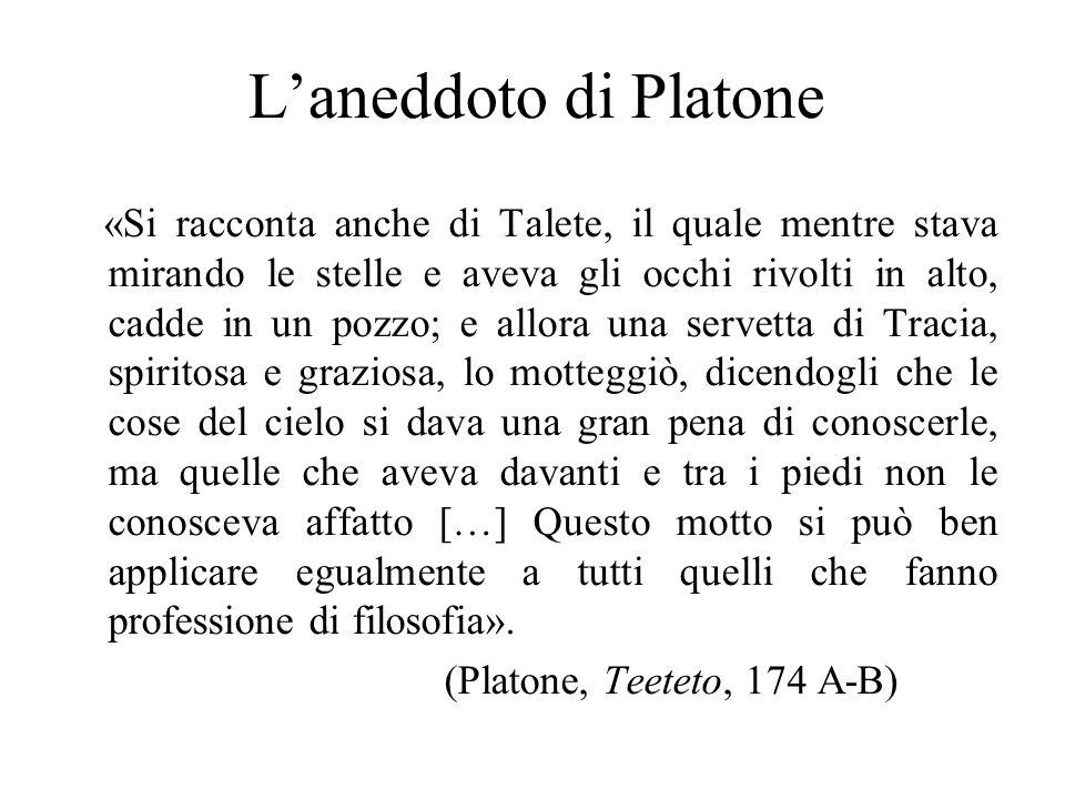 L'aneddoto di Platone «Si racconta anche di Talete, il quale mentre stava mirando le stelle e aveva gli occhi rivolti in alto, cadde in un pozzo; e al