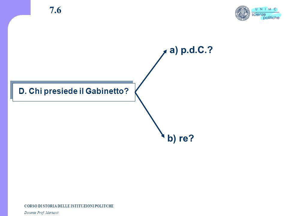 CORSO DI STORIA DELLE ISTITUZIONI POLITCHE Docente Prof. Martucci 7.6 D. Chi presiede il Gabinetto? a) p.d.C.? b) re?