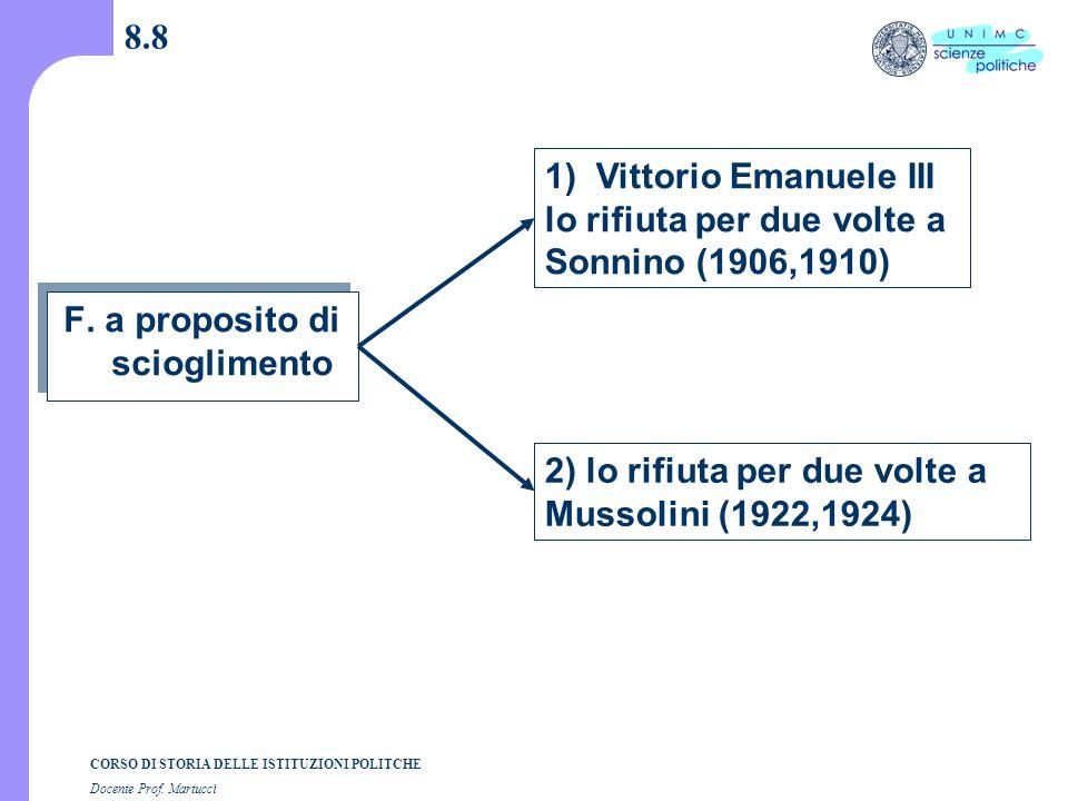 CORSO DI STORIA DELLE ISTITUZIONI POLITCHE Docente Prof. Martucci 8.8 F. a proposito di scioglimento 1) Vittorio Emanuele III lo rifiuta per due volte