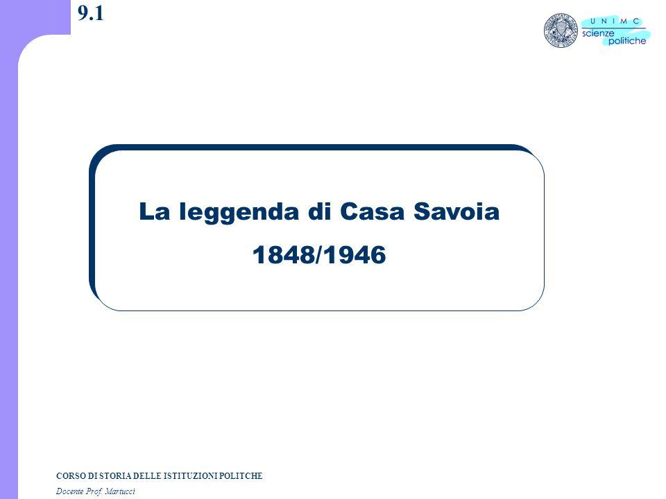 CORSO DI STORIA DELLE ISTITUZIONI POLITCHE Docente Prof. Martucci 9.1 La leggenda di Casa Savoia 1848/1946