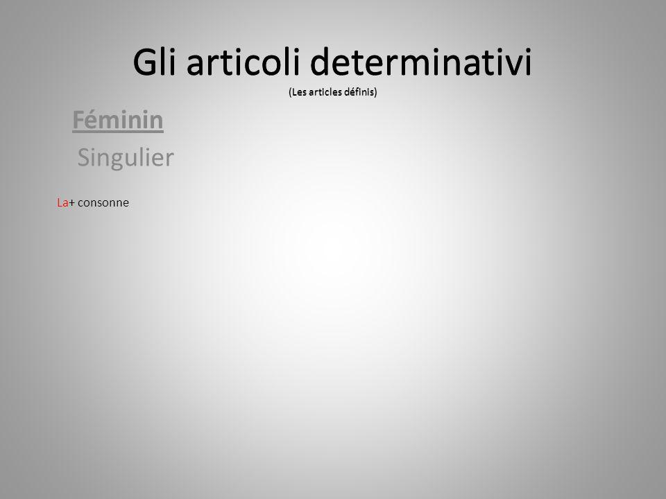 Féminin Singulier La+ consonne Gli articoli determinativi (Les articles définis)