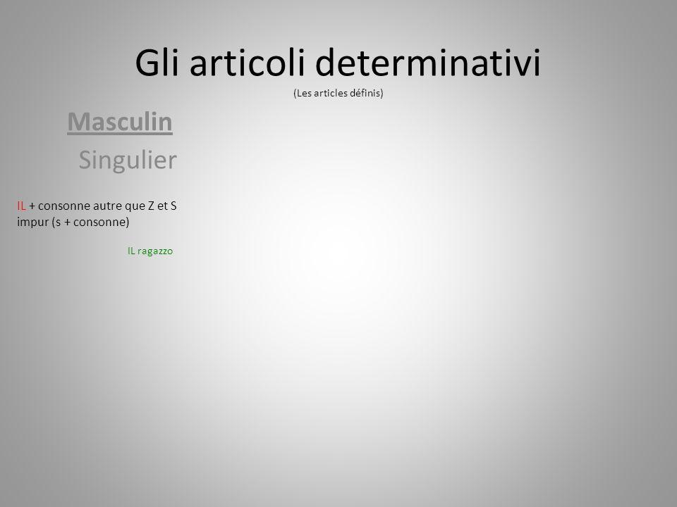 Gli articoli determinativi (Les articles définis) Masculin Singulier IL + consonne autre que Z et S impur (s + consonne) IL ragazzo