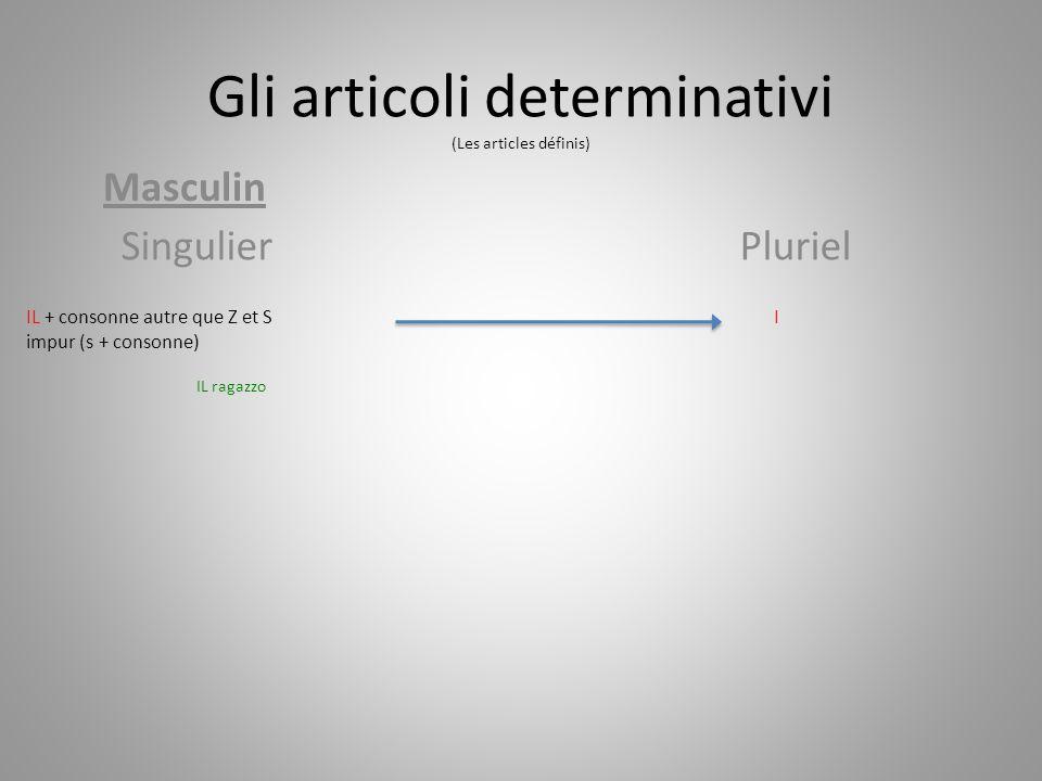 Gli articoli determinativi (Les articles définis) Masculin SingulierPluriel IL + consonne autre que Z et S impur (s + consonne) IL ragazzo I