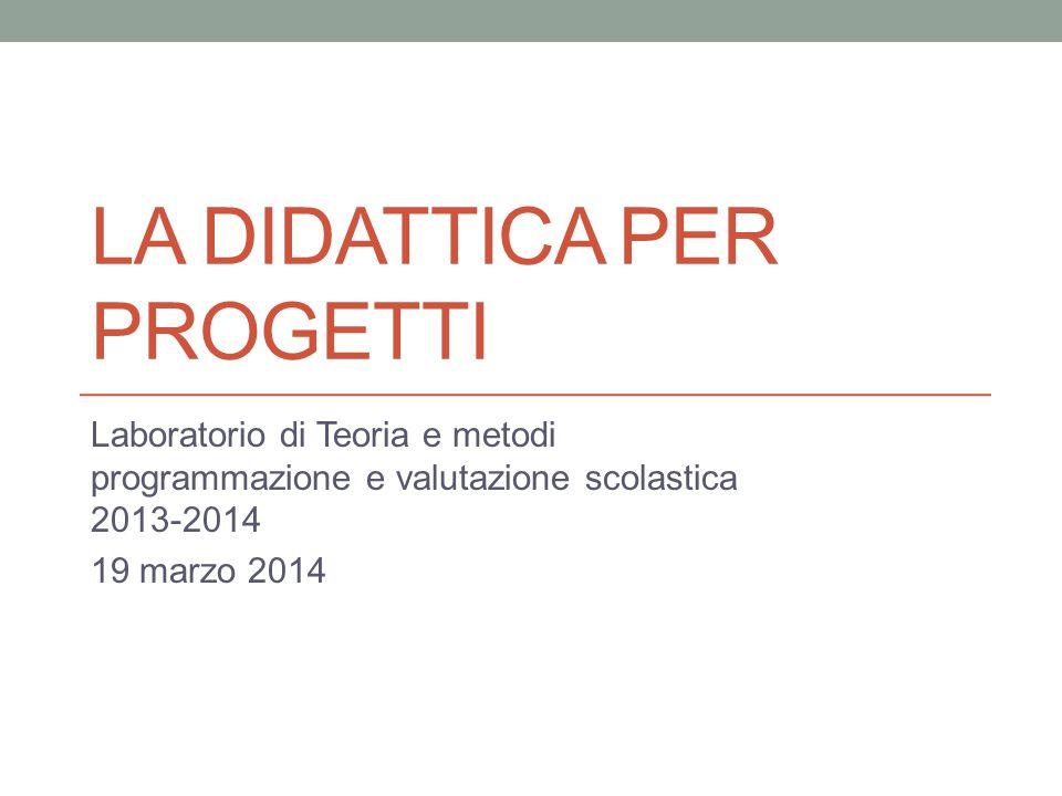LA DIDATTICA PER PROGETTI Laboratorio di Teoria e metodi programmazione e valutazione scolastica 2013-2014 19 marzo 2014